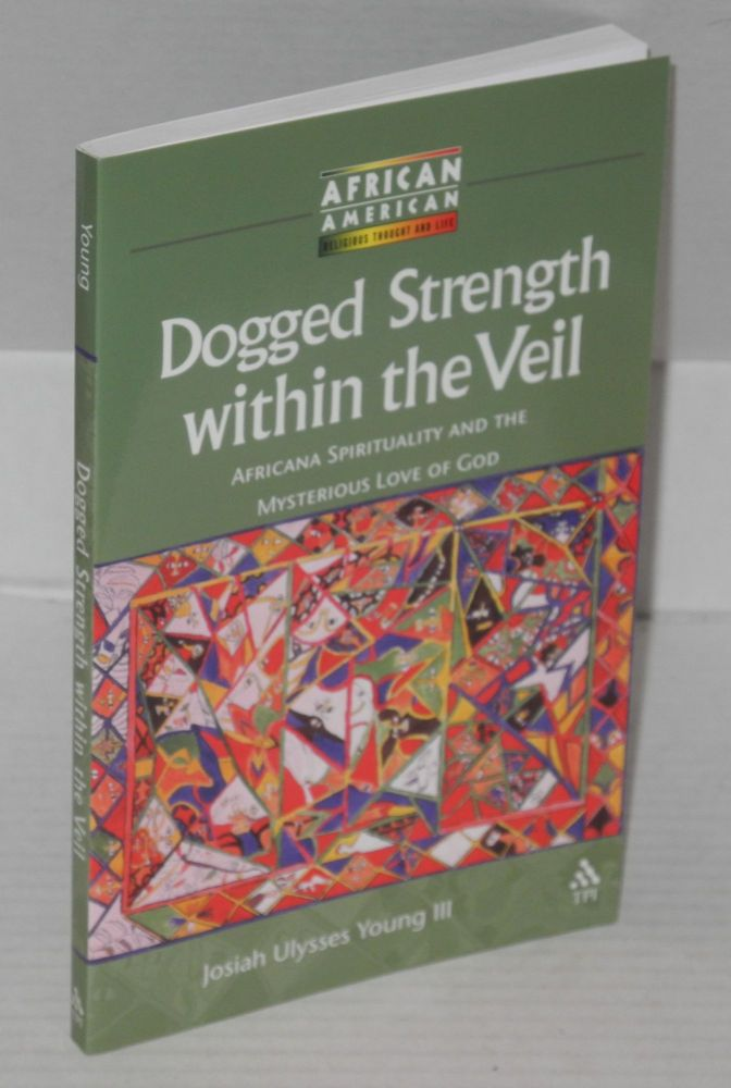 Dogged strength within the veil; Africana spirituality and the mysterious love of God. Josiah Ulysses III Young.