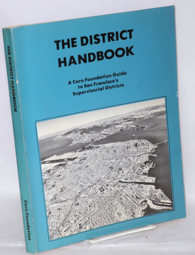 The district handbook, a Coro foundation guide to San Francisco's supervisorial districts. Meriel Burtle, , Walt Spevak, Claude Ruibal, Mary Mountcastle, Jr., Richard Moreno, Pamela Jones, Jerry Yanowitz.