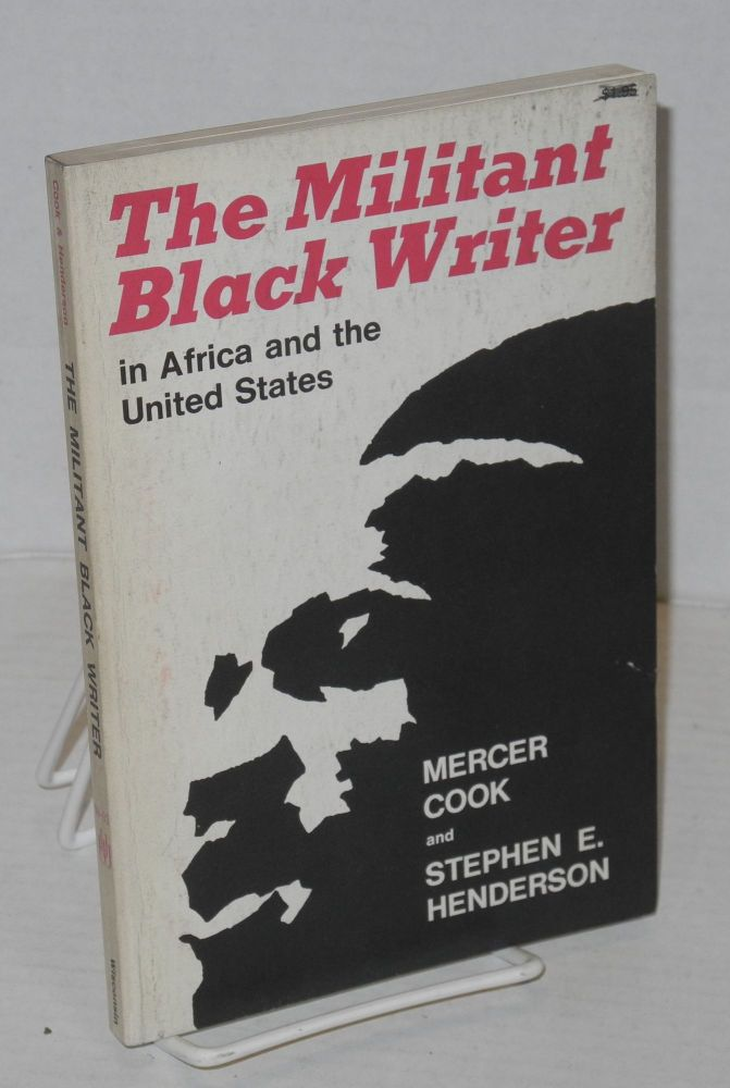 The militant black writer in Africa and the United States. Mercer Cook, Stephen E. Henderson.