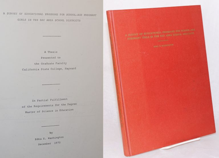 A survey of educational programs for school-age pregnant girls in the Bay Area School Districts: a thesis presented to the Graduate Faculty, California State College, Hayward, in partial fulfillment of the requirements for the degree Master of Science in Education. Edna E. Washington.