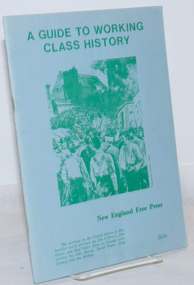 A guide to working class history The section on the United States in this booklet were written by Jim O'Brien, Jim Green, and Paul Faler; those on Canada were written by John Battye, David Frank, Greg Kealey, and Ian McKay. Jim O'Brien.