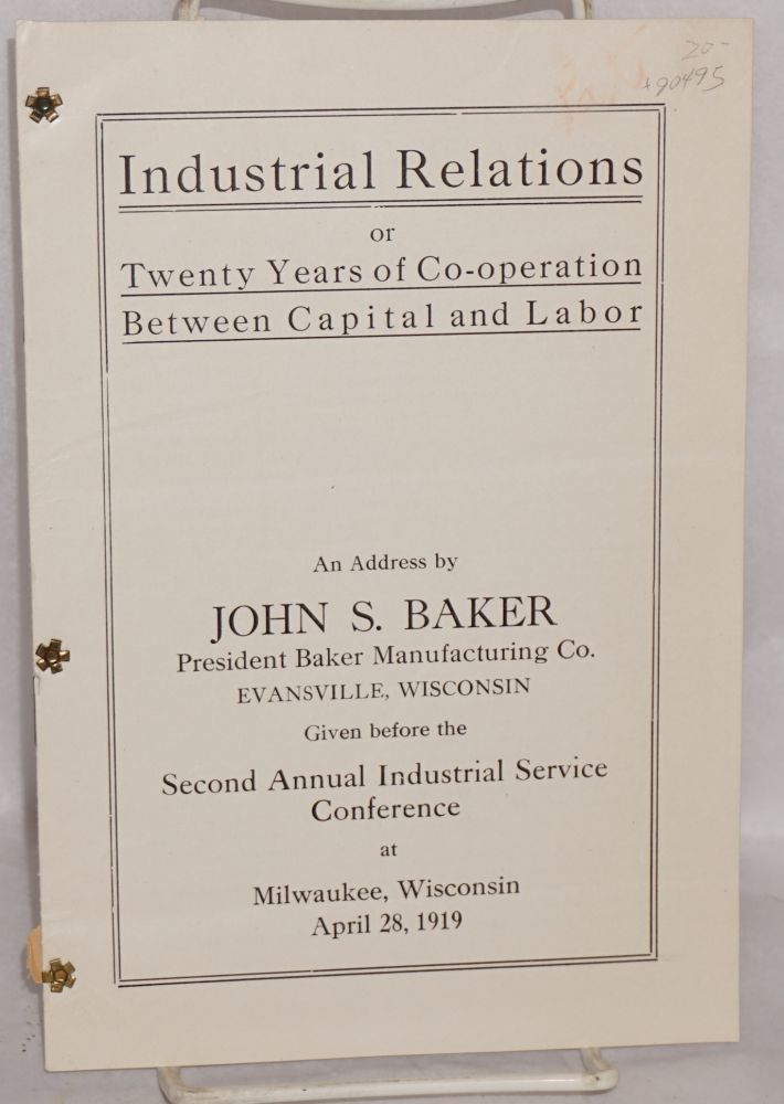 Industrial relations, or, twenty years of co-operation between capital and labor, an address by John S. Baker, President, Baker Manufacturing Co., Evansville, Wisconsin, given before the second annual Industrial Service Conference at Milwaukee, Wisconsin, April 28, 1919. John S. Baker.