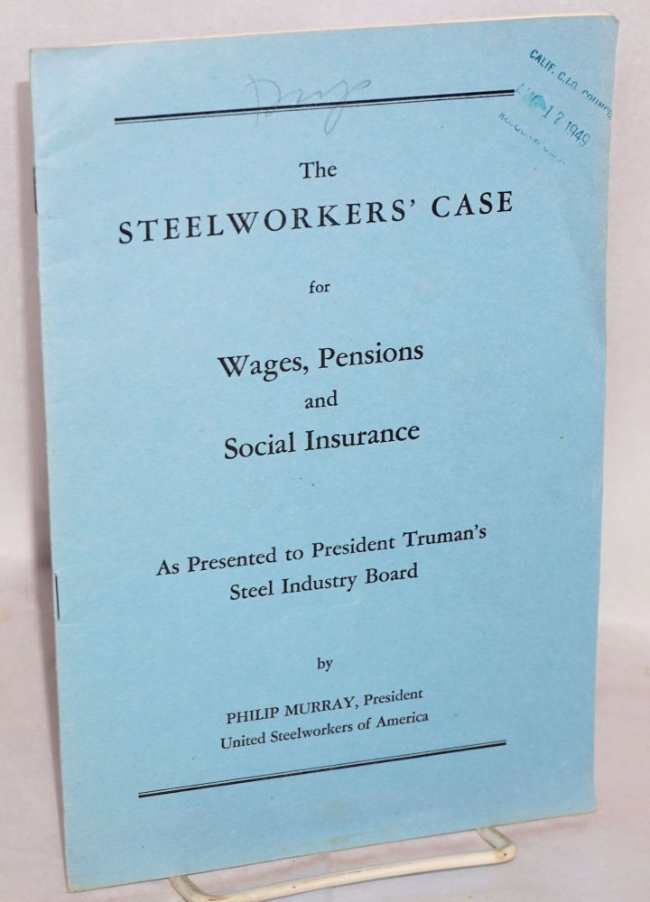 The steelworkers' case for wages, pensions and social insurance. As presented to President Truman's Steel Industry Board. Philip Murray.