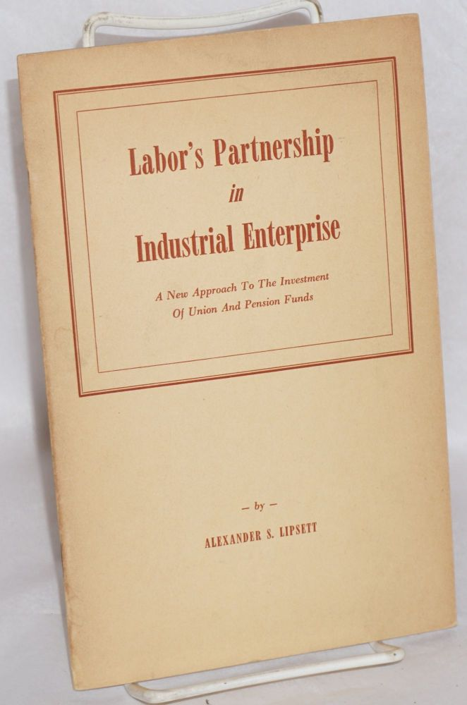 Labor's partnership in industrial enterprise; a new approach to the investment of union and pension funds. Alexander S. Lipsett.