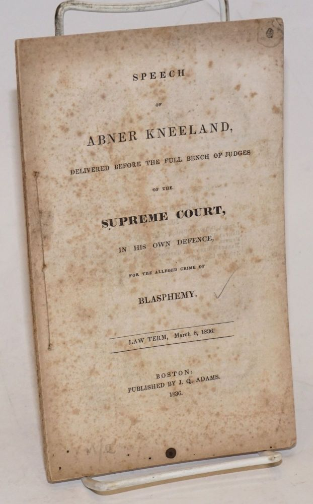 Speech of Abner Kneeland, delivered before the full bench of judges of the Supreme Court, in his own defense, for the alleged crime of blasphemy. Abner Kneeland.