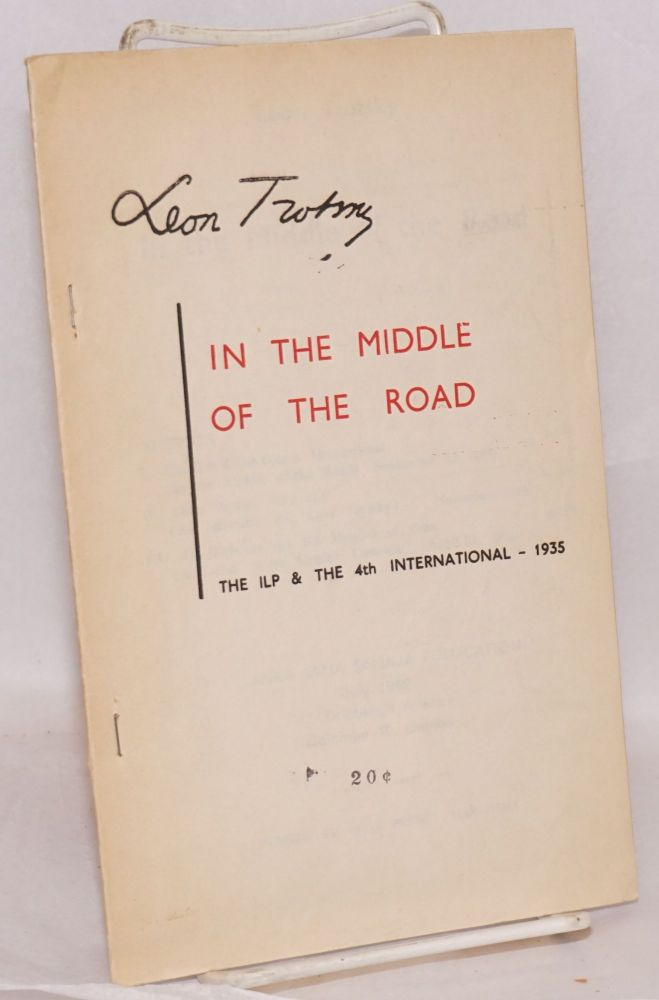 In the middle of the road. The ILP & the 4th International - 1935 [sub-title from cover]. Leon Trotsky.