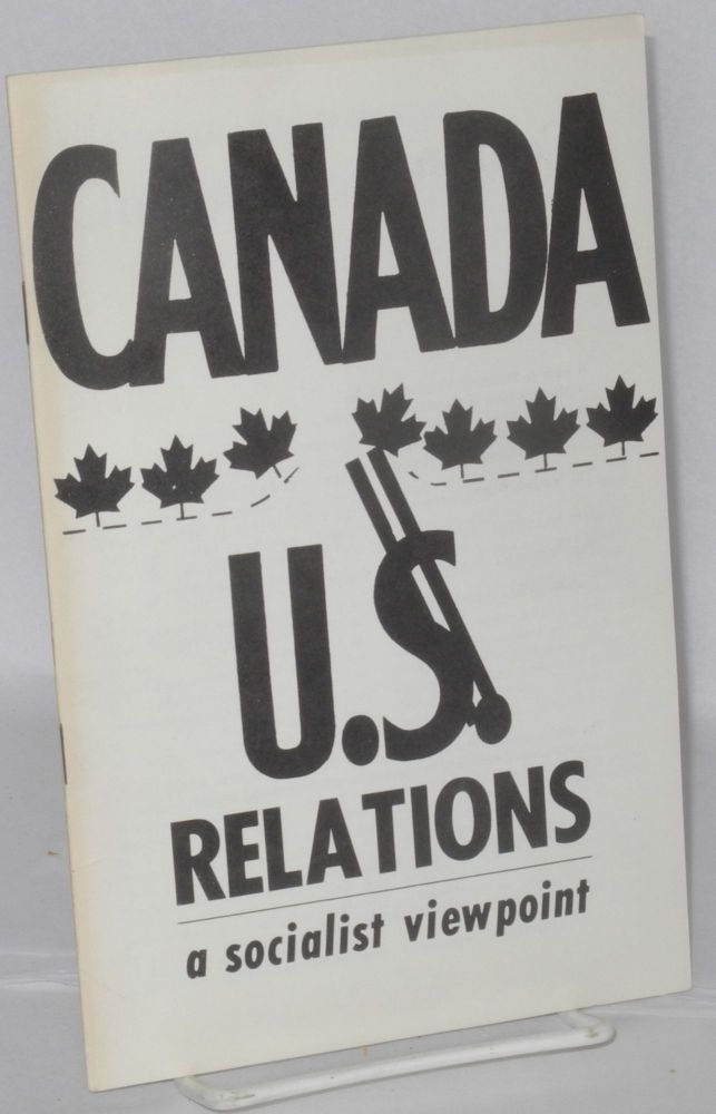 Canada-U.$ [U.S.] relations; a socialist viewpoint. League for Socialist Action.