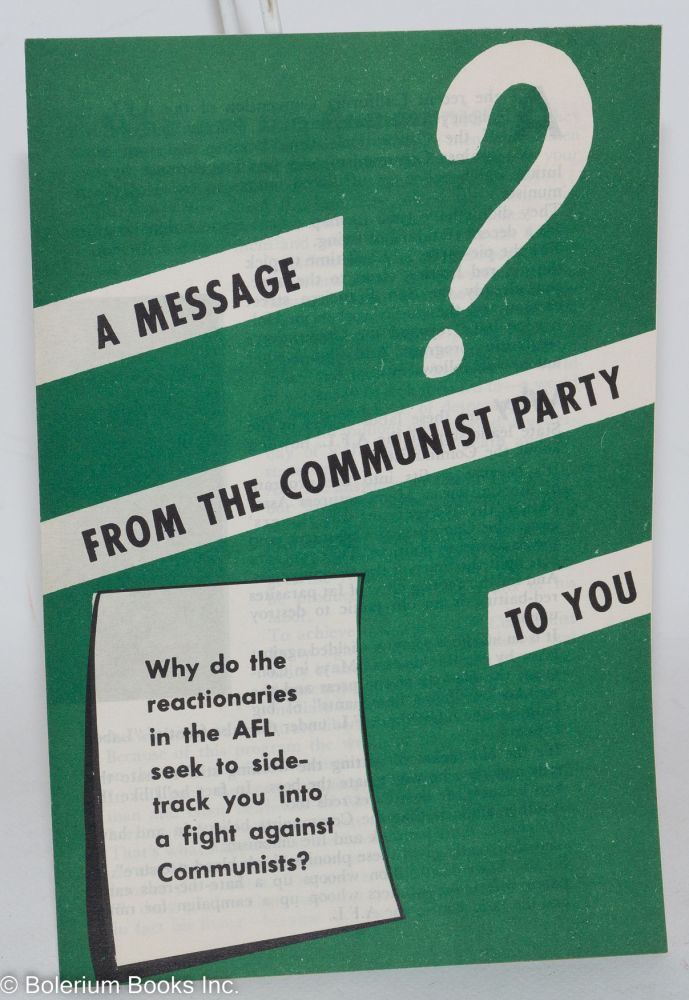 A message from the Communist Party to you. Why do the reactionaries in the AFL seek to sidetrack you into a fight against the Communists? Communist Party of San Francisco.