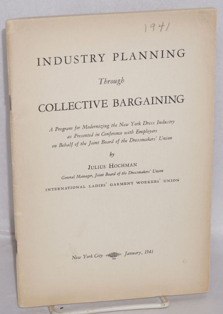 Industry planning through collective bargaining. A program for modernizing the New York dress industry as presented in conference with employers on behalf of the Joint Board of the Dressmakers' Union. Julius Hochman.