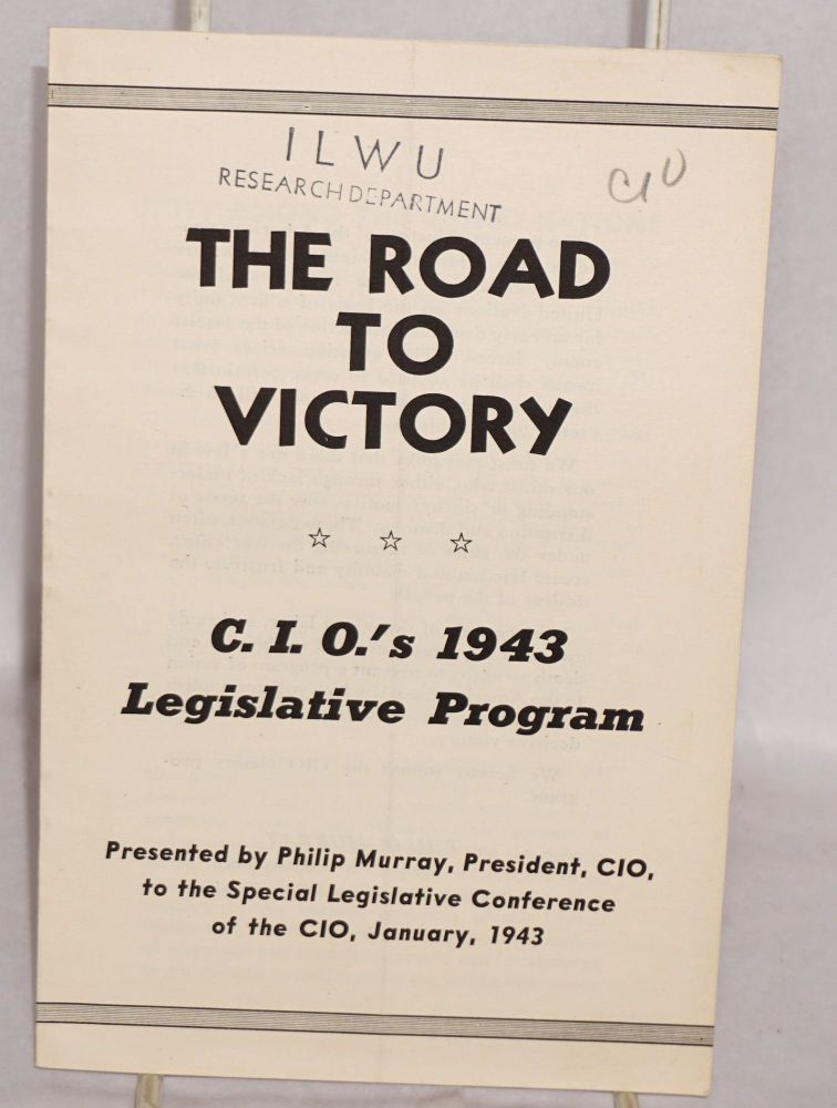 The road to victory. CIO's 1943 legislative program, presented by Philip Murray, President, CIO, to the Special Legislative Conference of the CIO, January, 1943. Philip Murray.