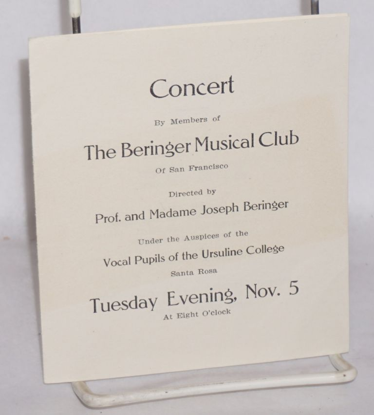 Concert by members of The Beringer Musical Club of San Francisco, directed by Prof. and Madame Joseph Beringer under the auspices of the vocal pupils of the Ursuline College, Santa Rosa, Tuesday evening, Nov. 5 at eight o'clock. Beringer Musical Club.