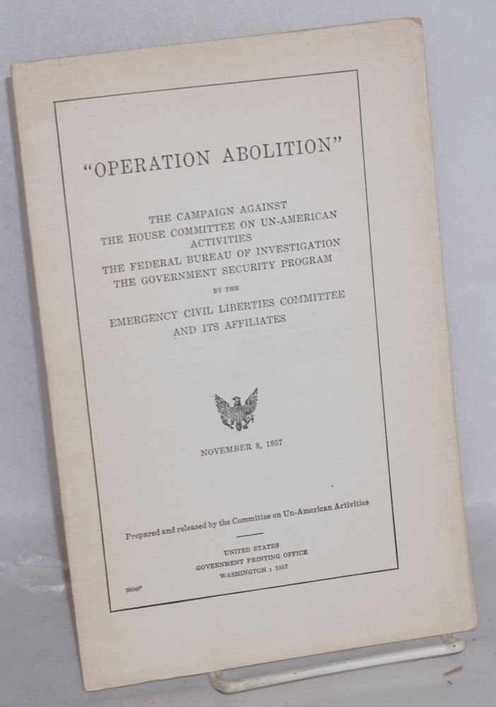 'Operation Abolition': the campaign against the House Committee on Un-American Activities, the Federal Bureau of Investigation, the Government Security Program by the Emergency Civil Liberties Committee and its affiliates. Committee on Un-American Activities.