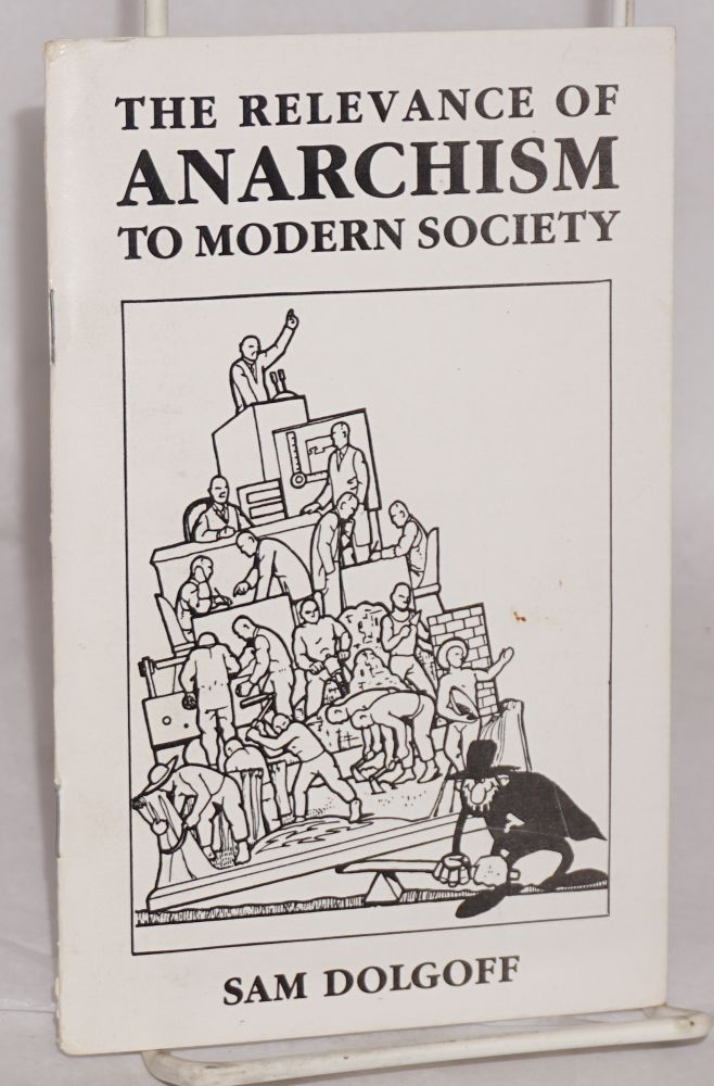 The Relevance of Anarchism to Modern Society. Sam Dolgoff.