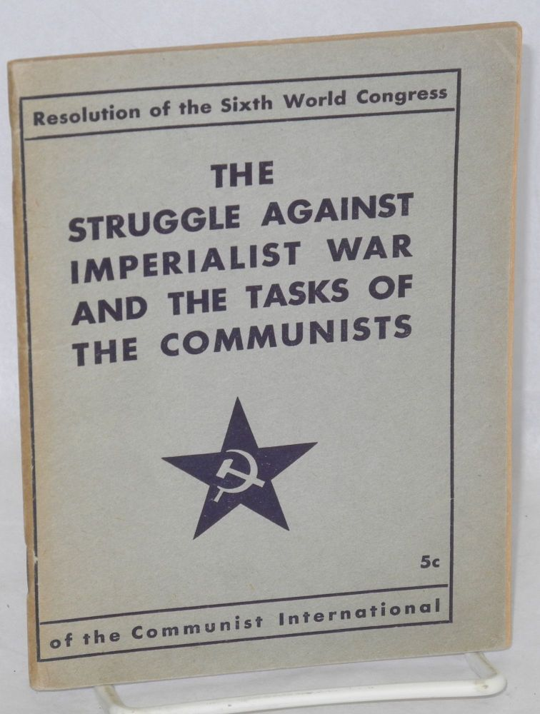 The struggle against imperialist war and the tasks of the Communists. Resolution of the Sixth World Congress of the Communist International, July-August, 1928. Communist International.