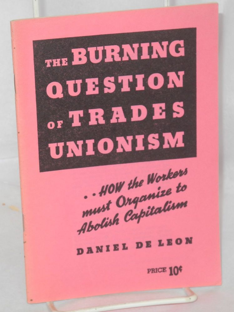 The burning question of trades unionism, a lecture delivered at Newark, N.J., April 21, 1904. Daniel De Leon.