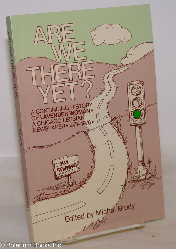 """Are we there yet? A continuing history of """"Lavender Woman"""" a Chicago lesbian newspaper, 1971-1976. Michal Brody, , Betty Peters Sutton, Bonnie Zimmerman, Susan Jill Kahn."""