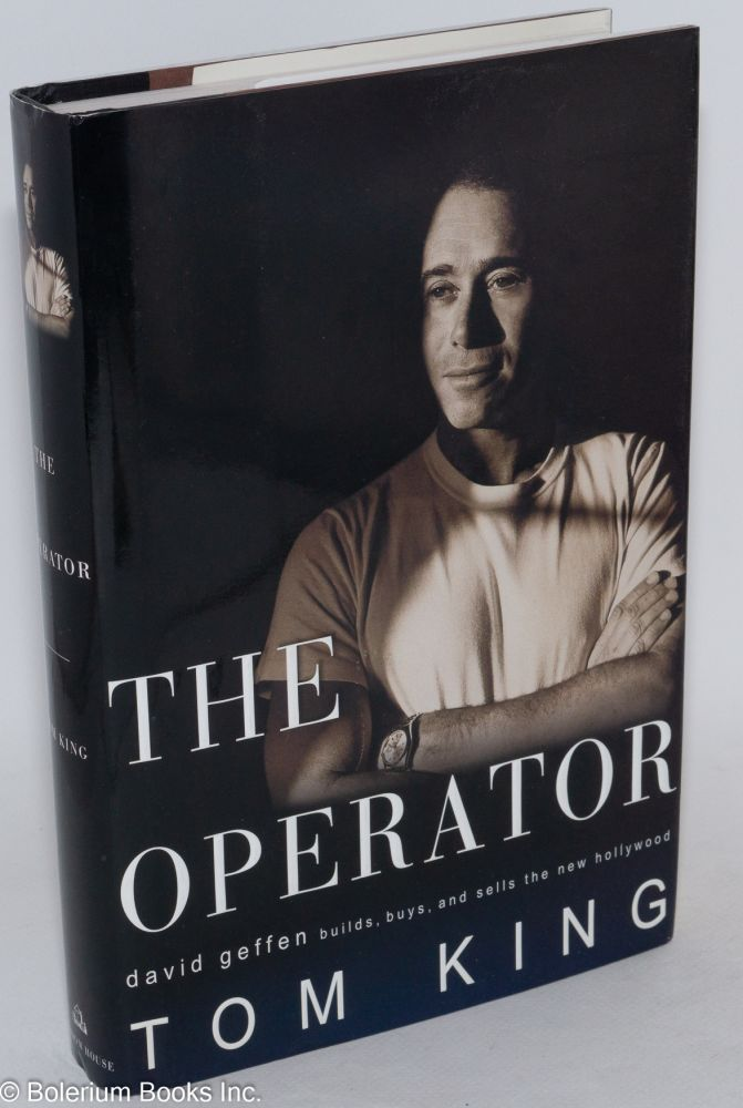 The operator; David Geffen builds, buys, and sells the new Hollywood. Tom King.