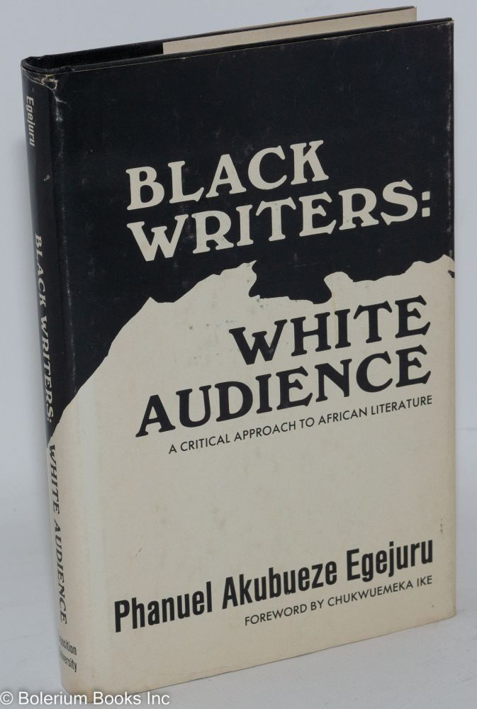 Black writers: white audience; a critical approach to African literature. Phanuel Akubueze Egejuru.