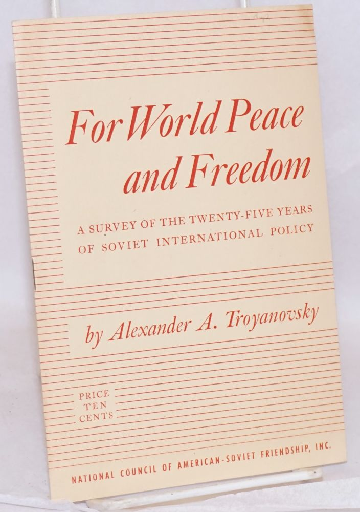For world peace and freedom. A survey of the twenty-five years of Soviet international policy. Introduction by Corliss Lamont. Alexander A. Troyanovsky.