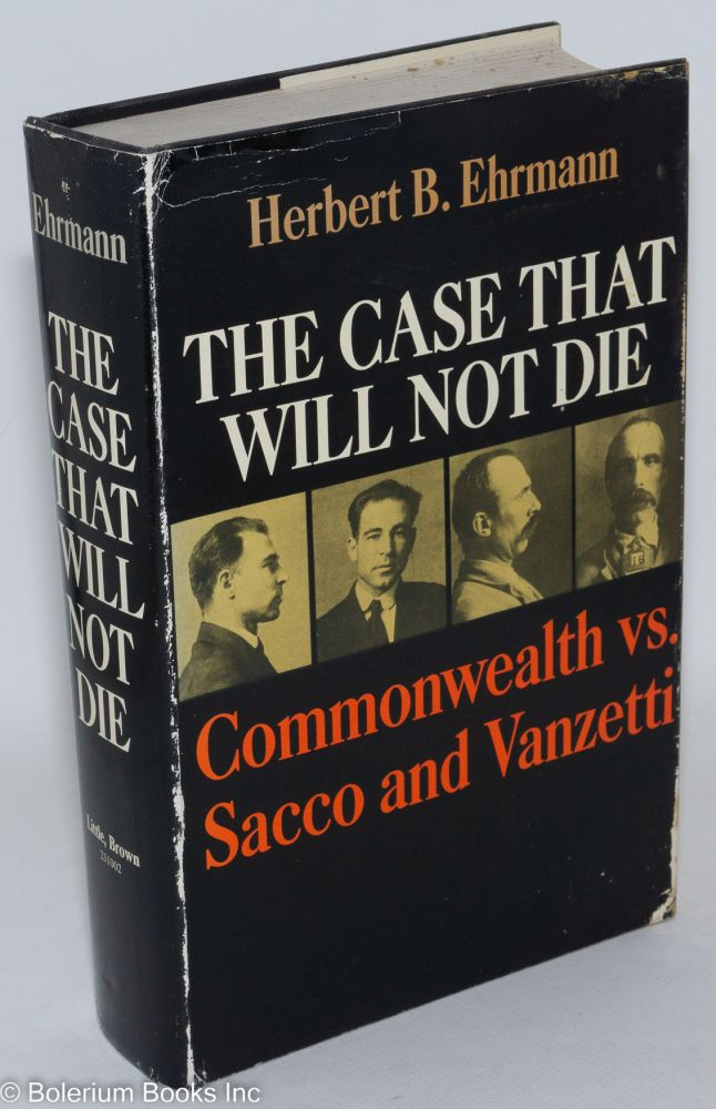 The case that will not die; Commonwealth vs. Sacco and Vanzetti. Herbert B. Ehrmann.