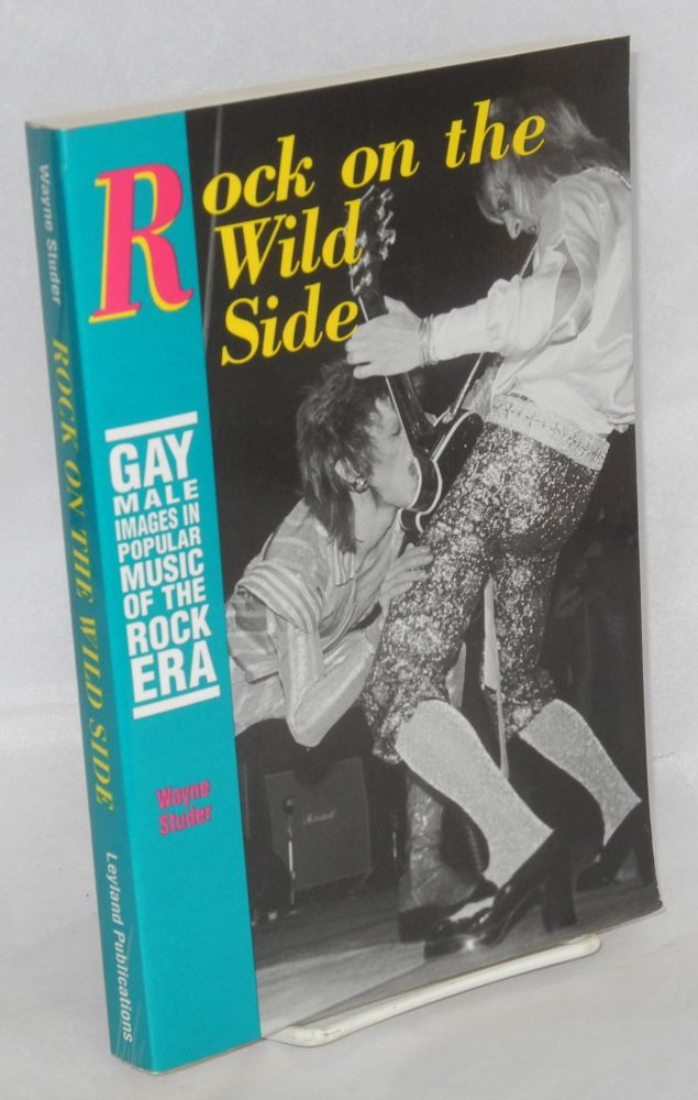 Rock on the wild side; gay male images in popular music of the rock era. Wayne Studer.