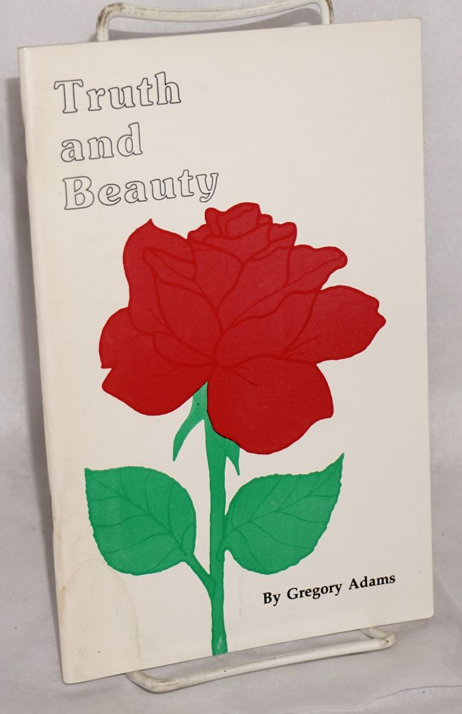 Truth and beauty; poetry and prose about life, love, friendship and other relationships. Gregory Adams.