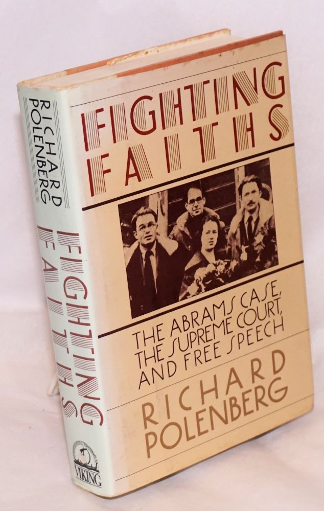Fighting faiths; the Abrams case, the Supreme Court, and free speech. Richard Polenberg.