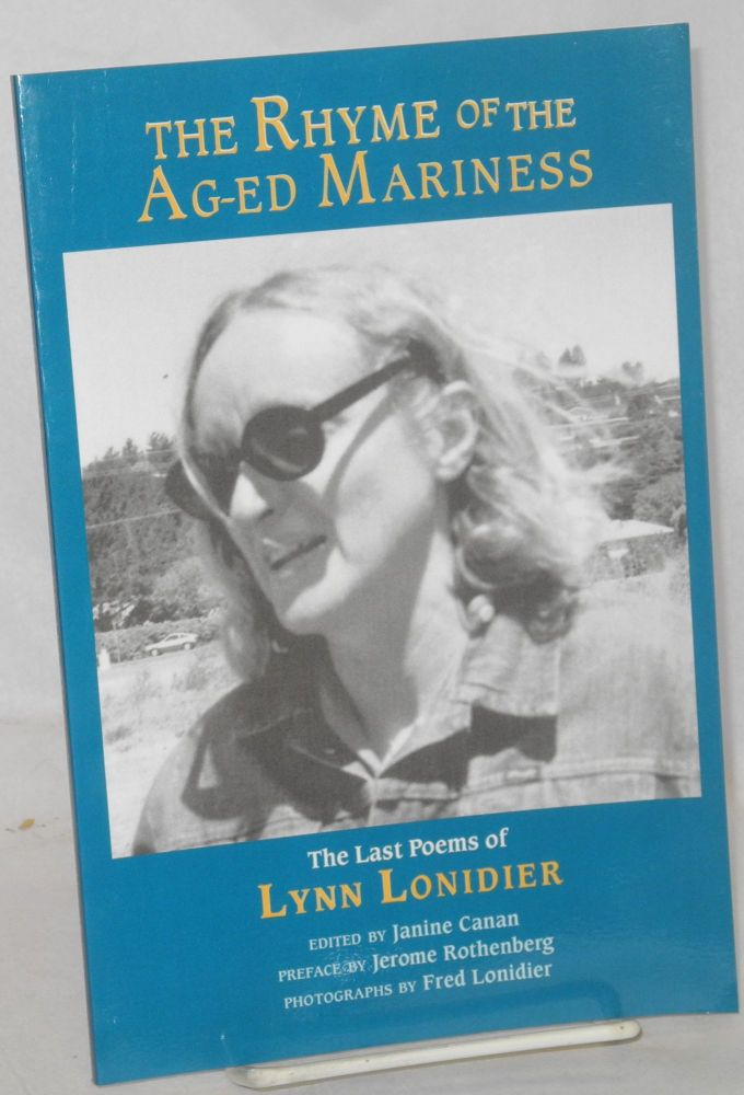 The rhyme of the ag-ed mariness; the last poems. Lynn Lonidier, , Janine Canan, Jerome Rothenberg, Fred Lonidier.