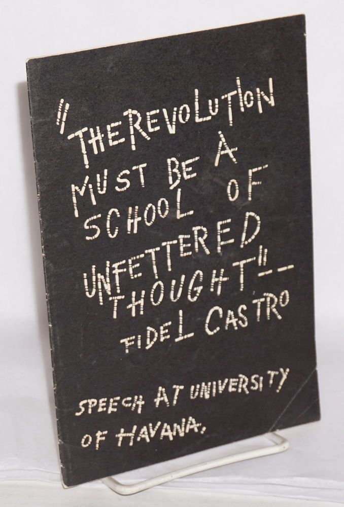 """""""The revolution must be a school of unfettered thought"""" -- Fidel Castro. Speech at University of Havana [cover title]. Fidel Castro."""