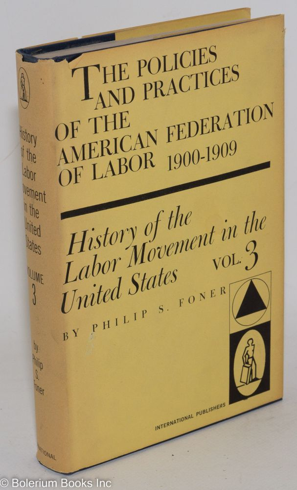 History of the labor movement in the United States, volume III: the policies and practices of the American Federation of Labor, 1900-1909. Philip S. Foner.