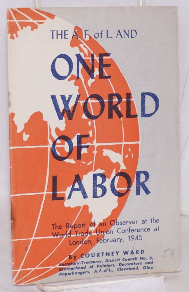 The A.F. of L. and one world of labor. The report of an observer at the World Trade Union Conference at London, February, 1945. Courtney Ward.