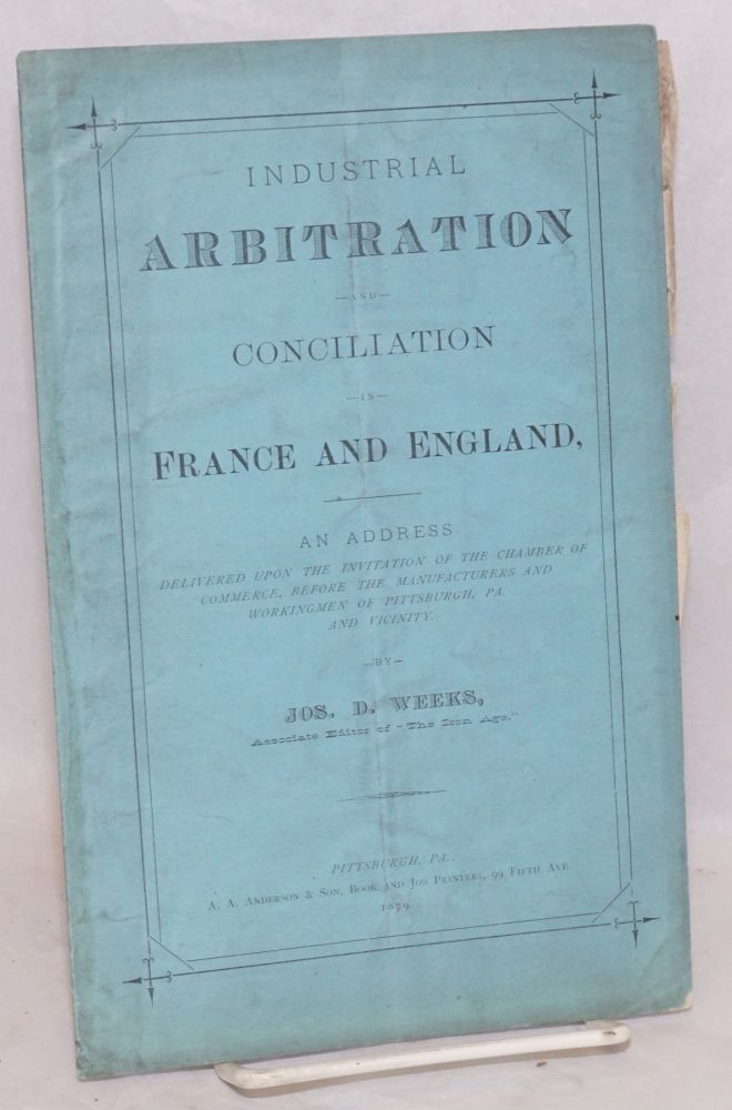 Industrial arbitration and conciliation in France and England. An address delivered upon the invitation of the Chamber of Commerce before the manufacturers and workingmen of Pittsburgh, Pa., and vicinity. Joseph D. Weeks.