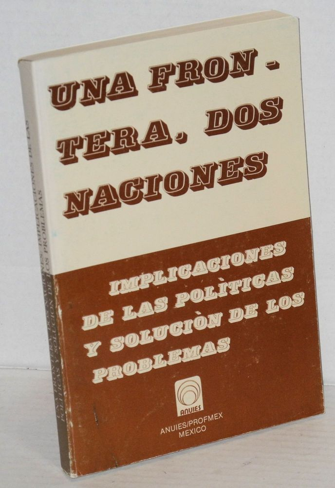 Una frontera, dos naciones: implicaciones de las polìticas y soluciòn de los problemas [cover title] The One border, two nations: policy implications and problem resolutions; fourth symposium of Mexican and United States universities on border studies/ccuarta reunión de universidades de México y Estados Unidos de América sobre estudios fronterizos. Oscar J. Martinez, et. al.