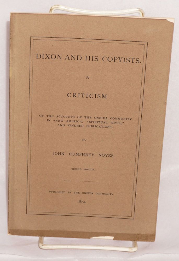 """Dixon and his copyists. A criticism of the accounts of the Oneida Community in """"New America,"""" """"Spiritual Wives"""" and kindred publications. John Humphrey Noyes."""