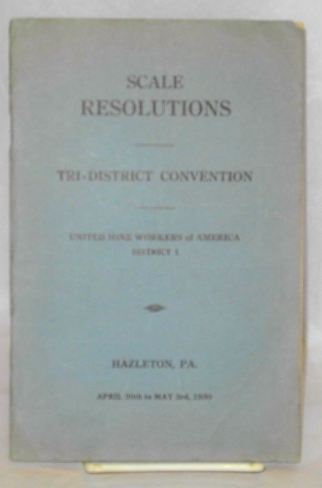 Scale resolutions, (District 1). Tri-district Convention, Hazelton, PA., April 30th to May 3rd, 1930. District 1 United Mine Workers of America.