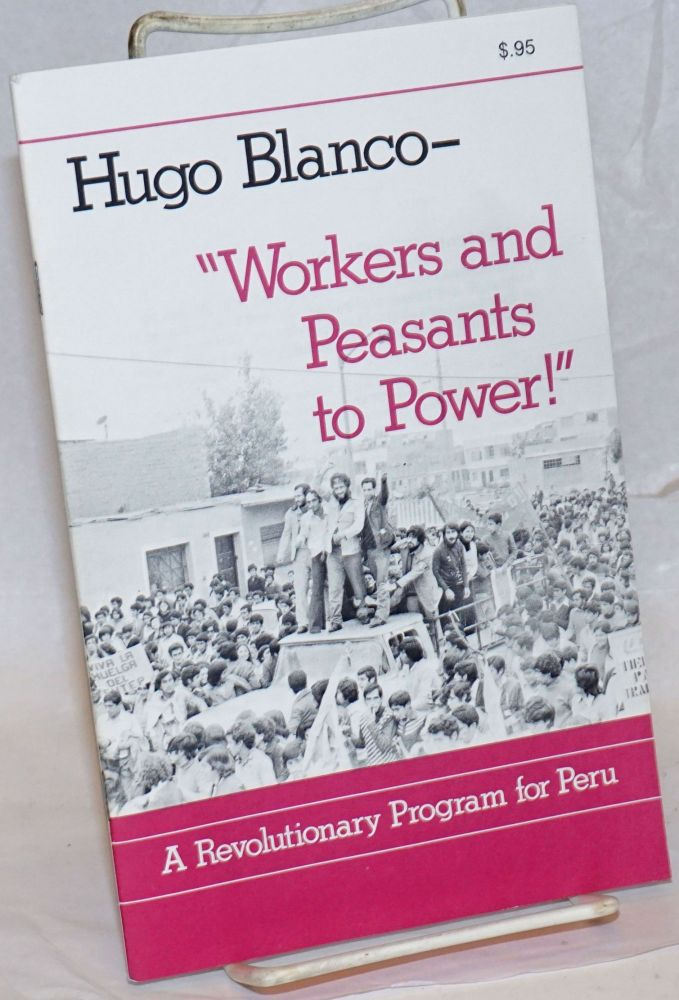 Workers and Peasants to Power! A revolutionary program for Peru [cover title]. Hugo Blanco.