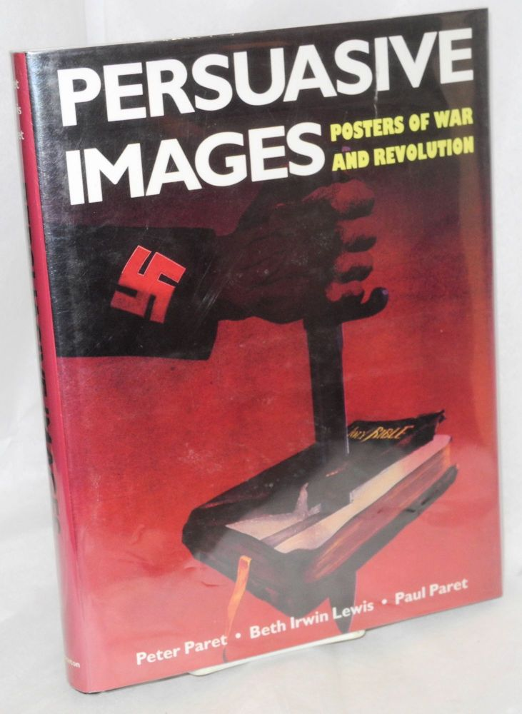 Persuasive images, posters of war and revolution from the Hoover Institution archives. Peter Paret, Beth Irwin Lewis, Paul Paret.