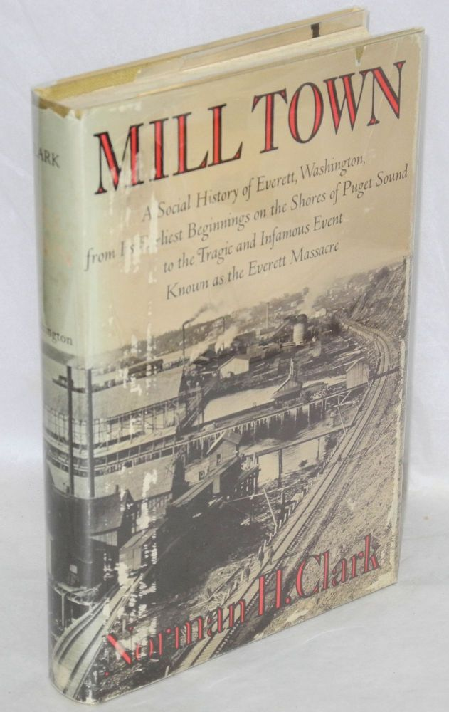 Mill town; a social history of Everett, Washington, from its earliest beginnings on the shores of Puget Sound to the tragic and infamous event known as the Everett Massacre. Norman H. Clark.