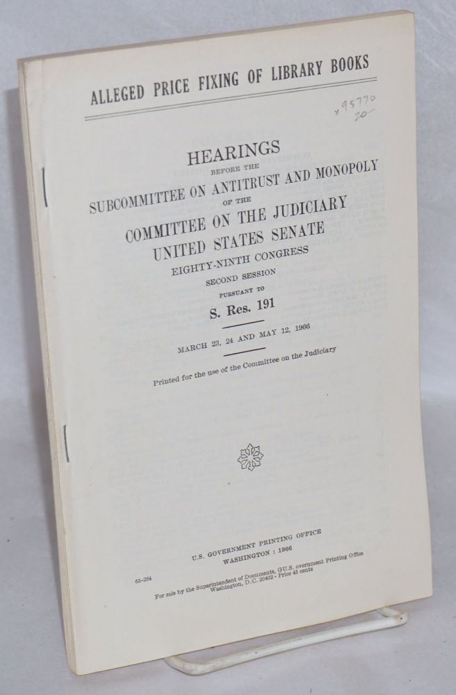 Alleged price fixing of library books / Hearings before the subcommittee on antitrust and monopoly of the committee on the judiciary.. March 23, 24, and May 12, 1966. United States Senate.