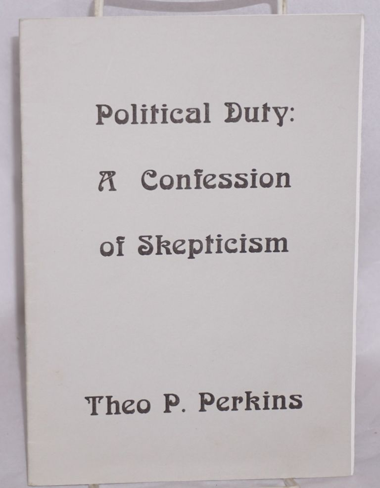 Political duty: a confession of skepticism. Theo. P. Perkins.