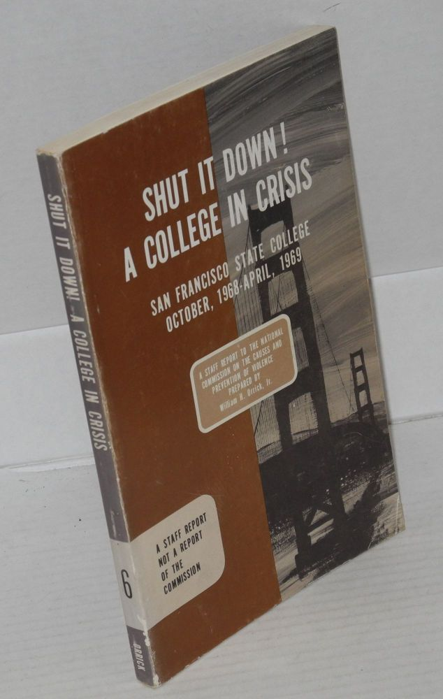 Shut it down! A college in crisis, San Francisco State College, October, 1968--April, 1969. A report to the National Commission on the Causes and Prevention of Violence. William H. Orrick, Jr.