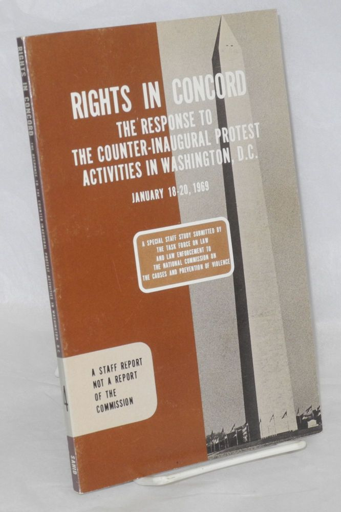 Rights in concord. The response to the Counter-Inaugural protest activities in Washington D.C., January 18-20, 1969. A special staff study submitted by the Task Force on Law and Law Enforcement to the National Commission on the Causes and Prevention of Violence. Task Force on Law, Law Enforcement.