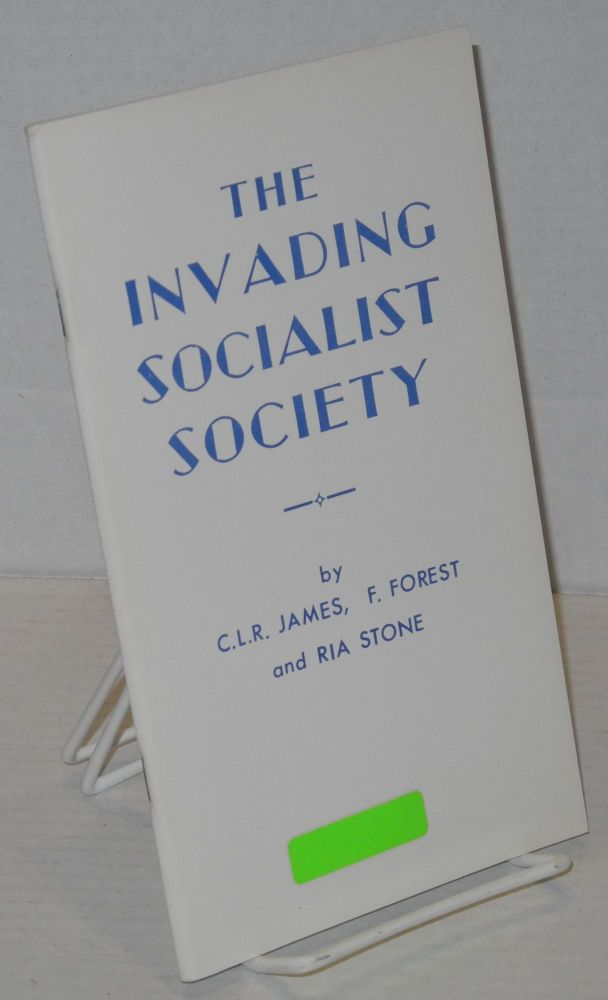 The invading socialist society; by C.L.R. James, F. Forest [Raya Dunayevskaya] and Ria Stone [Grace Lee Boggs]. Cyril Lionel Robert James.