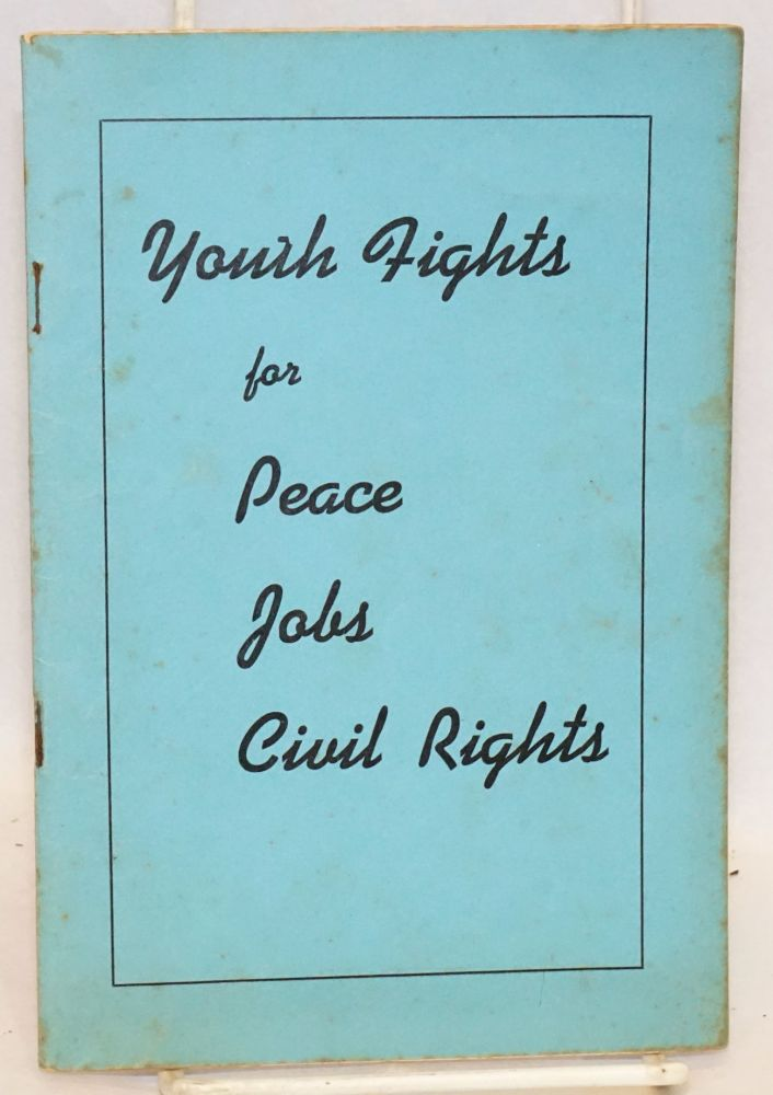 Youth fights for peace, jobs, civil rights. The contents of this pamphlet are based on reports delivered to the National Council of the Young Communist League of the United States which met in New York City on May 5, 6, and 7, 1940. Young Communist League of the United States.