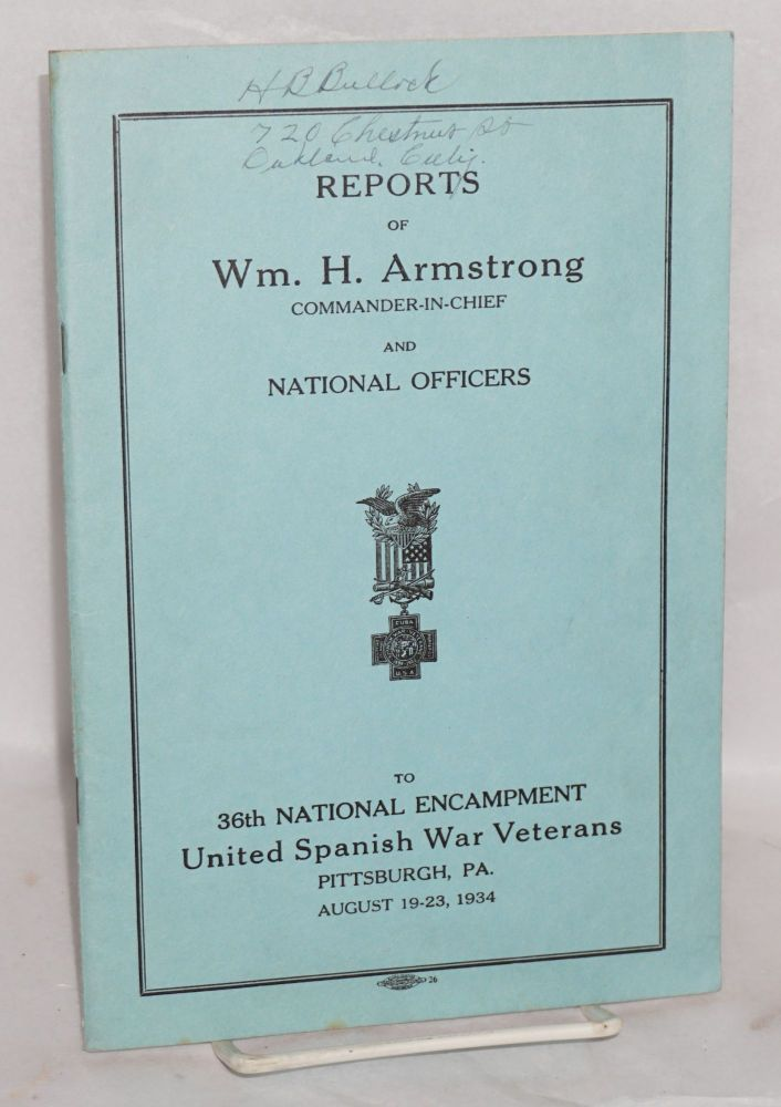 Reports of Wm. H. Armstrong, Commander-in-Chief and National officers to 36th National Encampment United Spanish War Veterans: Pittsburgh, PA, August 19 - 23, 1934. William H. Armstrong.