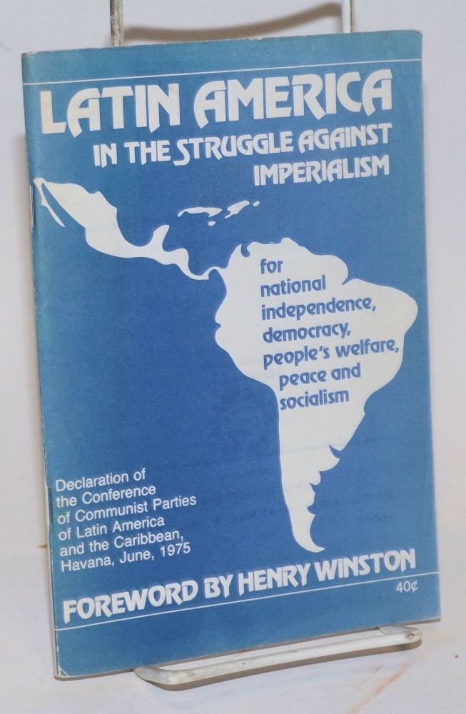 Latin America in the struggle against imperialism, for national independence, democracy, people's welfare, peace and socialism. Declaration of the Conference of Communist Parties of Latin America and the Caribbean, Havana, June, 1975. Foreword by Henry Winston. Communist Parties of Latin America, the Caribbean.