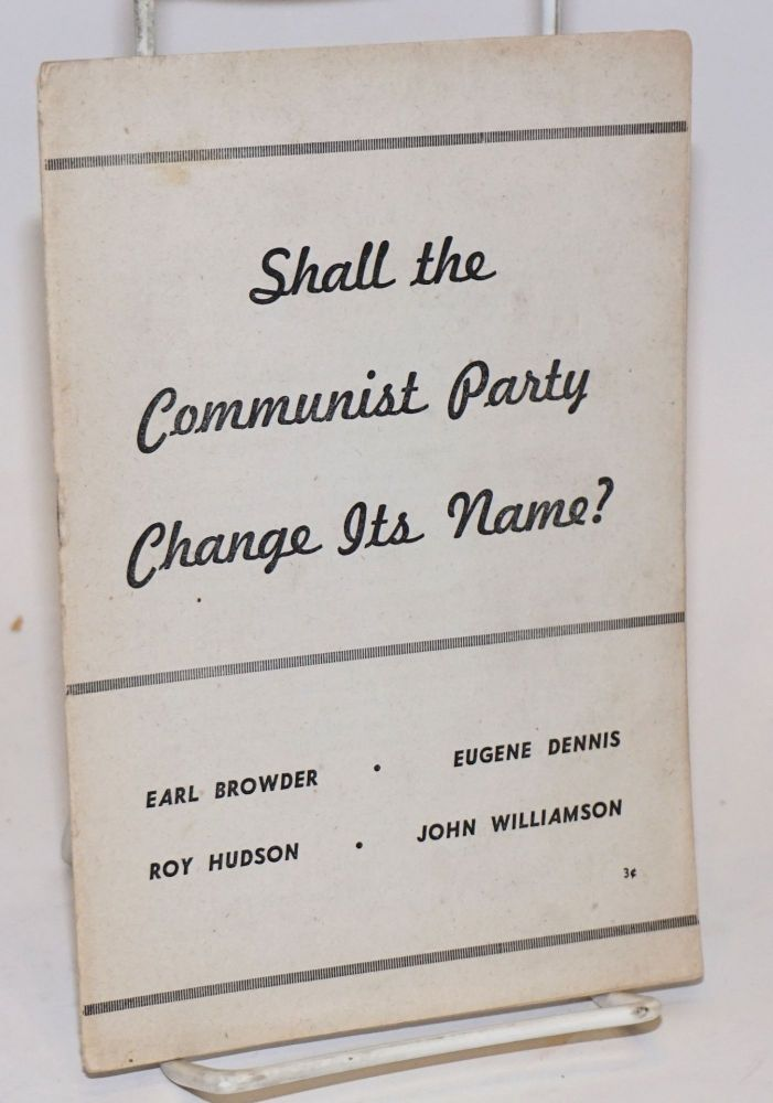 Shall the Communist Party change its name? [Extracts from speeches by] Earl Browder, Eugene Dennis, Roy Hudson, [and] John Williamson. Earl Browder.