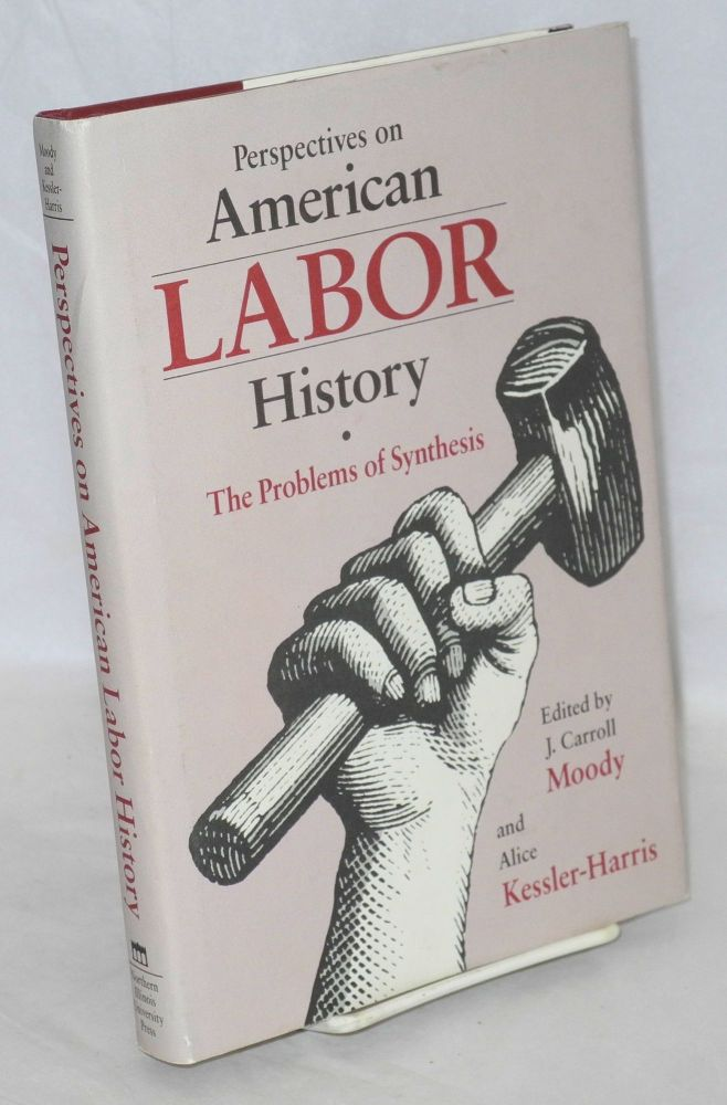 Perspectives on American labor history, the problems of synthesis. Edited by J. Carroll Moody and Alice Kessler-Harris.