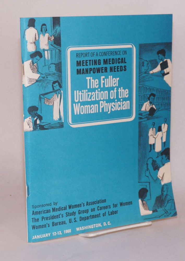 The fuller utilization of the woman physician: report of a conference on meeting medical manpower needs sponsored by American Medical Women's Association. The President's study Group on Careers for Women, Women's Bureau, U. S. Department of Labor, January 12 - 13, 1968, Washington, D. C.