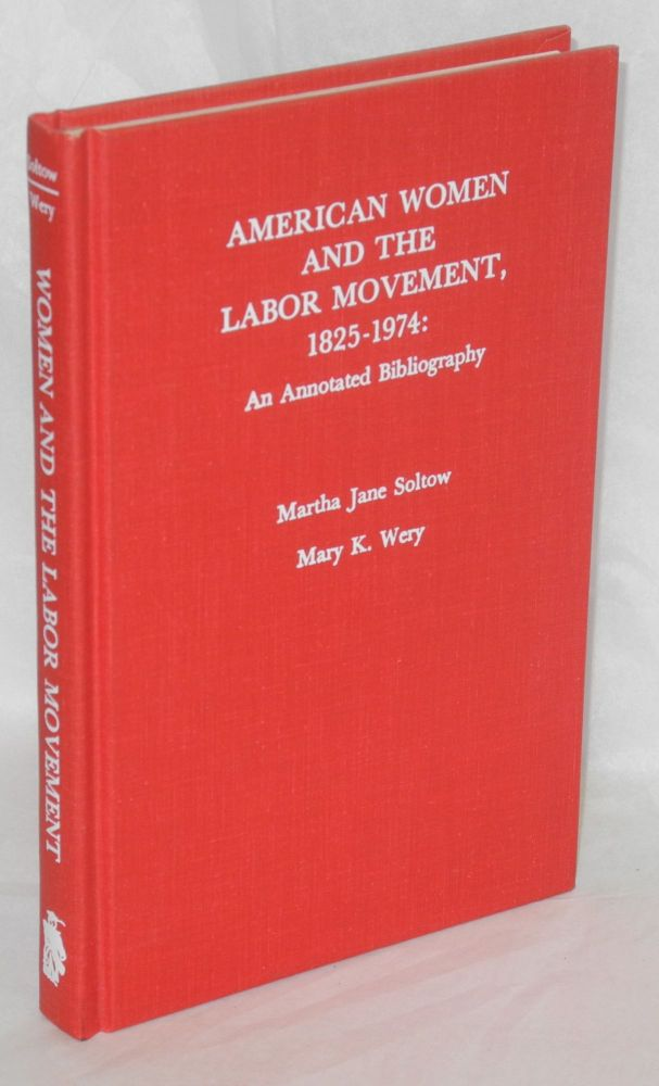 American women and the labor movement, 1825-1974; an annotated bibliography. Martha Jane Soltow, , Mary K. Wery.